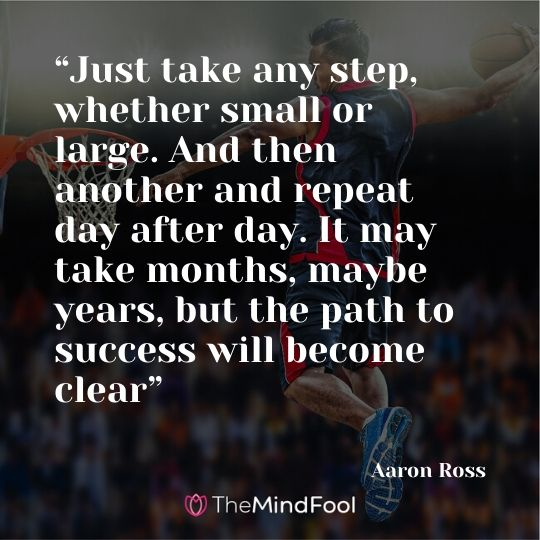 """Just take any step, whether small or large. And then another and repeat day after day. It may take months, maybe years, but the path to success will become clear"" - Aaron Ross"