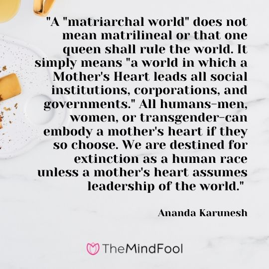 """A ""matriarchal world"" does not mean matrilineal or that one queen shall rule the world. It simply means ""a world in which a Mother's Heart leads all social institutions, corporations, and governments."" All humans-men, women, or transgender-can embody a mother's heart if they so choose. We are destined for extinction as a human race unless a mother's heart assumes leadership of the world."" - Ananda Karunesh"