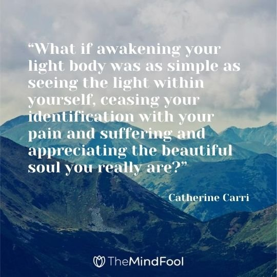"""What if awakening your light body was as simple as seeing the light within yourself, ceasing your identification with your pain and suffering and appreciating the beautiful soul you really are?"" ― Catherine Carrigan"