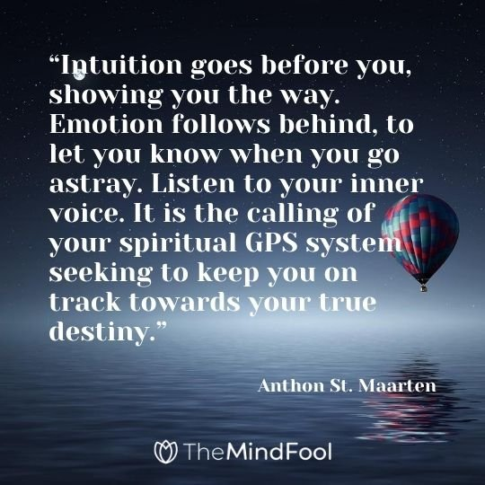 """Intuition goes before you, showing you the way. Emotion follows behind, to let you know when you go astray. Listen to your inner voice. It is the calling of your spiritual GPS system seeking to keep you on track towards your true destiny."" ― Anthon St. Maarten"