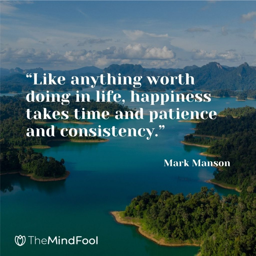 """""""Like anything worth doing in life, happiness takes time and patience and consistency."""" – Mark Manson"""