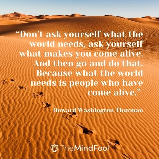 """Don't ask yourself what the world needs, ask yourself what makes you come alive. And then go and do that. Because what the world needs is people who have come alive."" – Howard Washington Thurman"