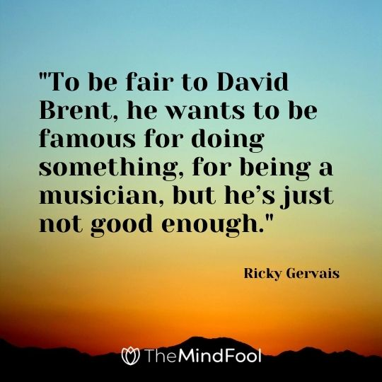 """To be fair to David Brent, he wants to be famous for doing something, for being a musician, but he's just not good enough."" – Ricky Gervais"