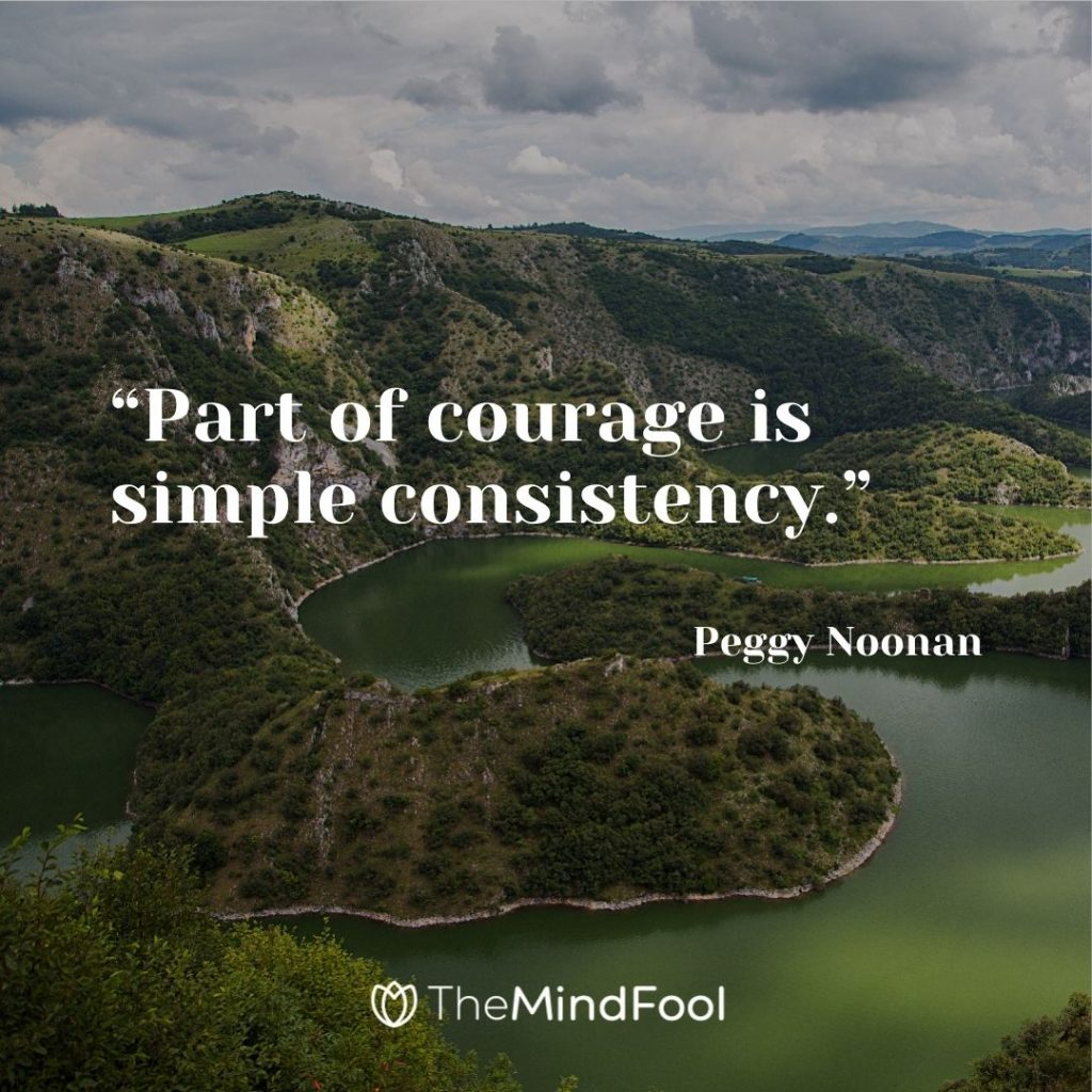 """""""Part of courage is simple consistency."""" – Peggy Noonan"""
