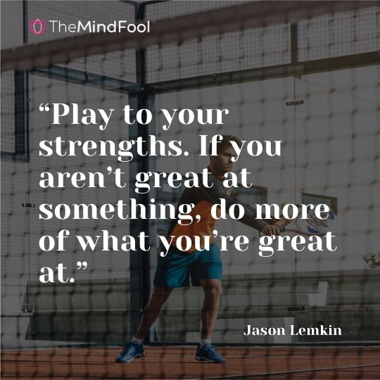 """Play to your strengths. If you aren't great at something, do more of what you're great at."" - Jason Lemkin"