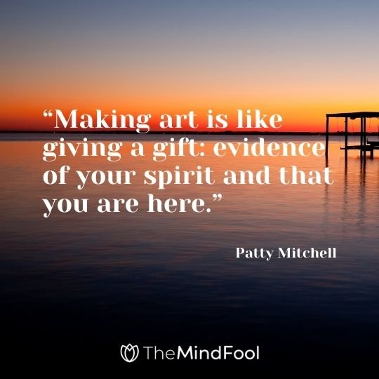 """Making art is like giving a gift: evidence of your spirit and that you are here."" – Patty Mitchell"