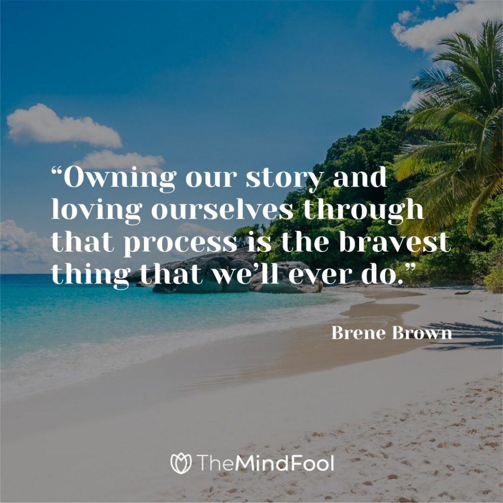 """""""Owning our story and loving ourselves through that process is the bravest thing that we'll ever do."""" – Brene Brown"""