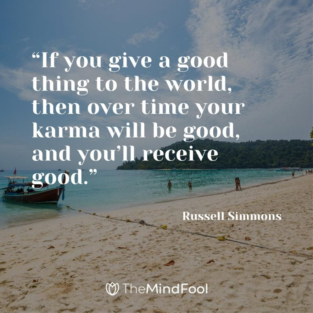 """If you give a good thing to the world, then over time your karma will be good, and you'll receive good."" – Russell Simmons"