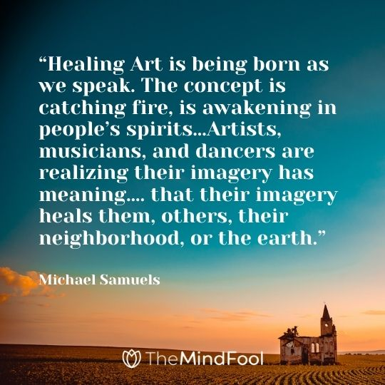"""Healing Art is being born as we speak. The concept is catching fire, is awakening in people's spirits…Artists, musicians, and dancers are realizing their imagery has meaning…. that their imagery heals them, others, their neighborhood, or the earth."" – Michael Samuels"
