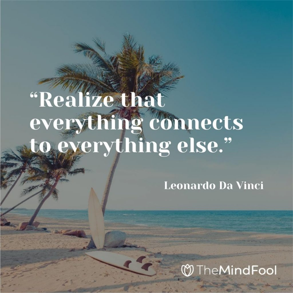 """Realize that everything connects to everything else."" – Leonardo Da Vinci"
