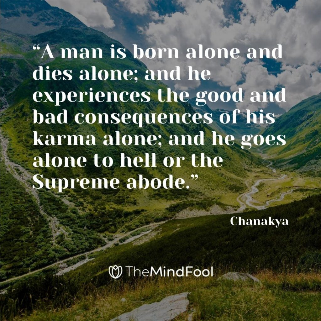 """A man is born alone and dies alone; and he experiences the good and bad consequences of his karma alone; and he goes alone to hell or the Supreme abode."" – Chanakya"
