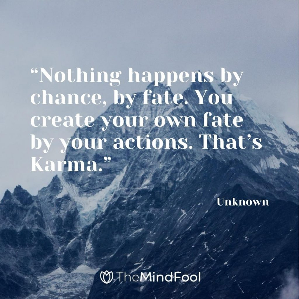 """Nothing happens by chance, by fate. You create your own fate by your actions. That's Karma."" – Unknown"