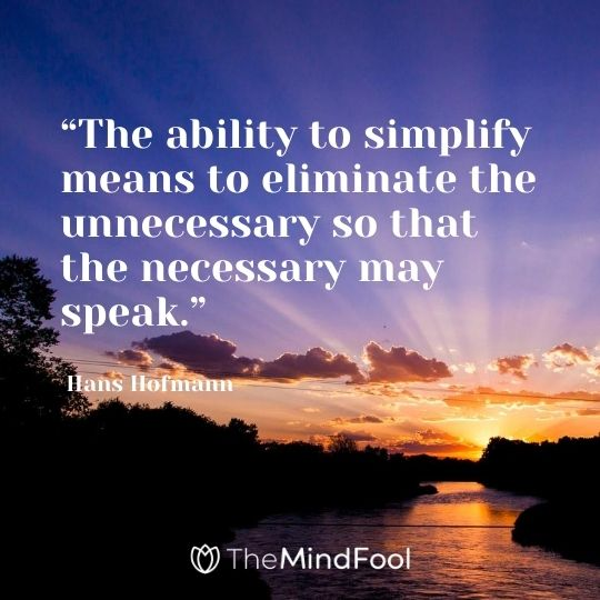 """The ability to simplify means to eliminate the unnecessary so that the necessary may speak."" - Hans Hofmann"