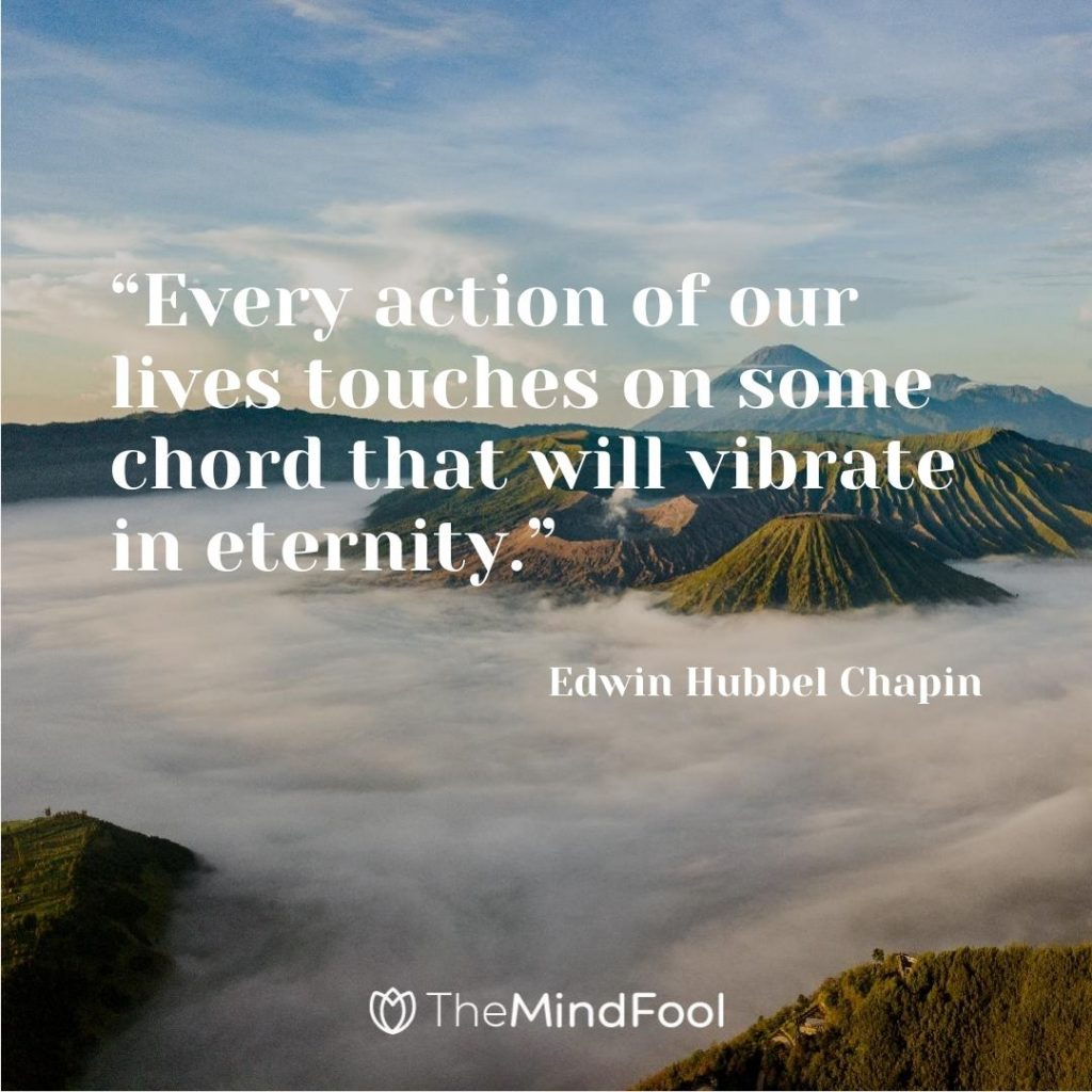 """Every action of our lives touches on some chord that will vibrate in eternity."" – Edwin Hubbel Chapin"
