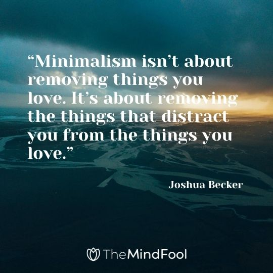 """Minimalism isn't about removing things you love. It's about removing the things that distract you from the things you love."" - Joshua Becker"