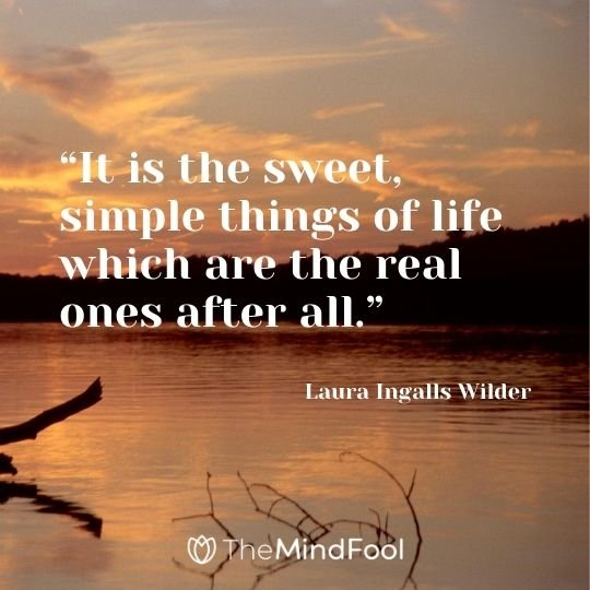 """It is the sweet, simple things of life which are the real ones after all."" - Laura Ingalls Wilder"