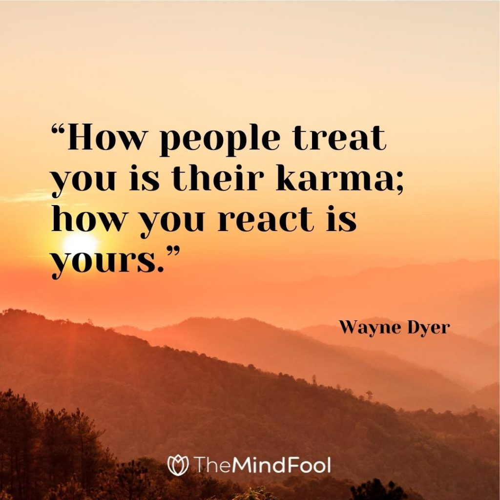 """How people treat you is their karma; how you react is yours."" – Wayne Dyer"