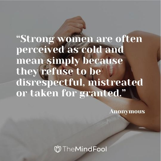 """""""Strong women are often perceived as cold and mean simply because they refuse to be disrespectful, mistreated or taken for granted."""" – Anonymous"""