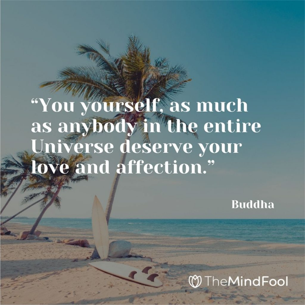 """""""You yourself, as much as anybody in the entire Universe deserve your love and affection."""" – Buddha"""
