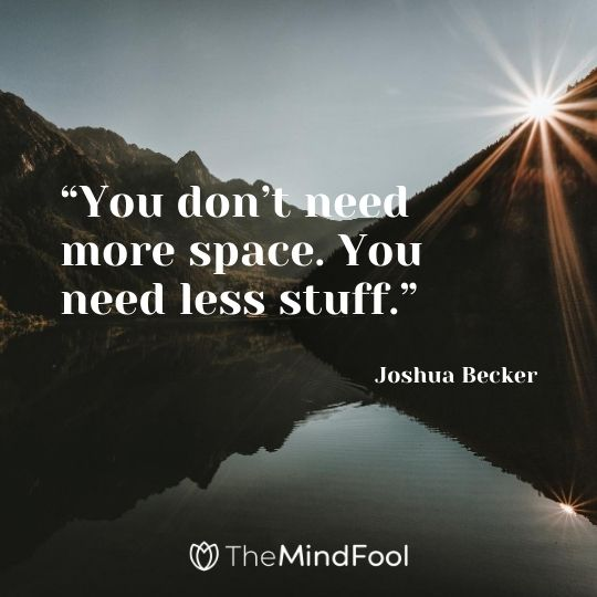 """You don't need more space. You need less stuff."" Joshua Becker"