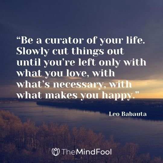 """Be a curator of your life. Slowly cut things out until you're left only with what you love, with what's necessary, with what makes you happy."" - Leo Babauta"