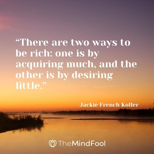 """There are two ways to be rich: one is by acquiring much, and the other is by desiring little."" - Jackie French Koller"