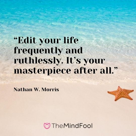 """Edit your life frequently and ruthlessly. It's your masterpiece after all."" - Nathan W. Morris"