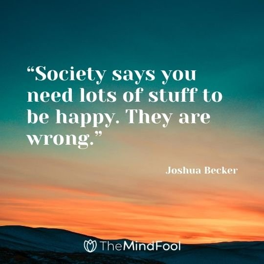 """Society says you need lots of stuff to be happy. They are wrong."" - Joshua Becker"