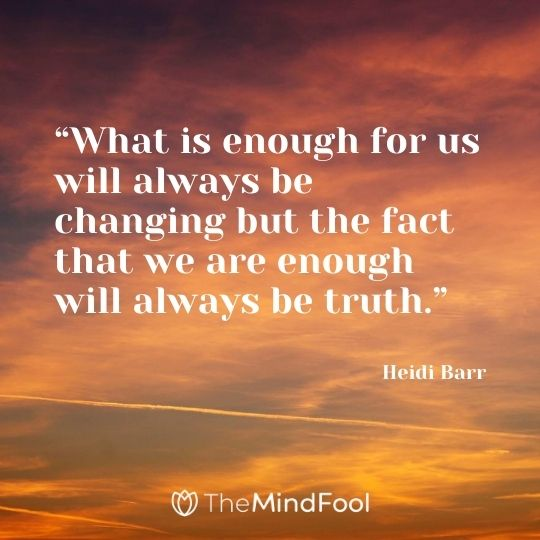 """What is enough for us will always be changing but the fact that we are enough will always be truth."" - Heidi Barr"