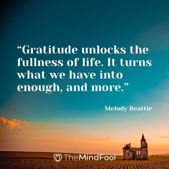 """Gratitude unlocks the fullness of life. It turns what we have into enough, and more."" - Melody Beattie"
