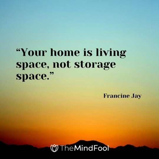 """Your home is living space, not storage space."" - Francine Jay"