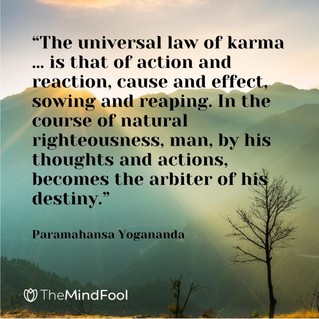 """The universal law of karma … is that of action and reaction, cause and effect, sowing and reaping. In the course of natural righteousness, man, by his thoughts and actions, becomes the arbiter of his destiny."" – Paramahansa Yogananda"