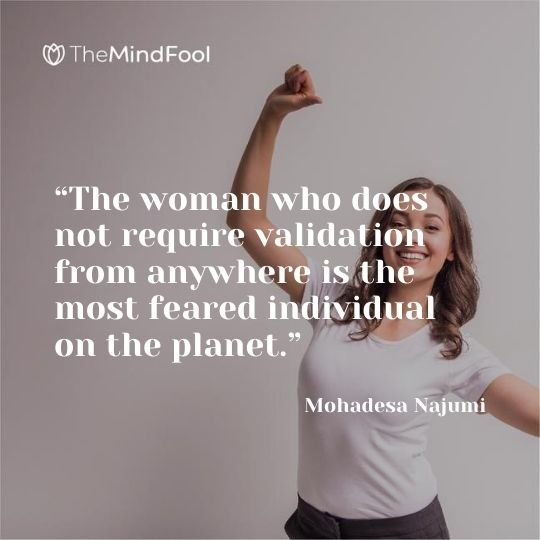 """""""The woman who does not require validation from anywhere is the most feared individual on the planet."""" – Mohadesa Najumi"""