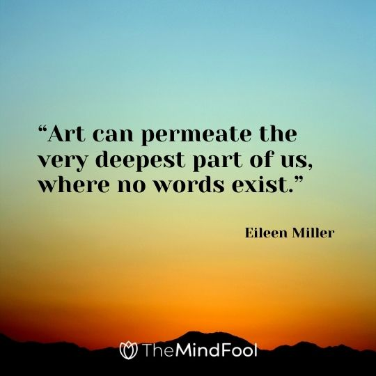 """Art can permeate the very deepest part of us, where no words exist."" ― Eileen Miller"