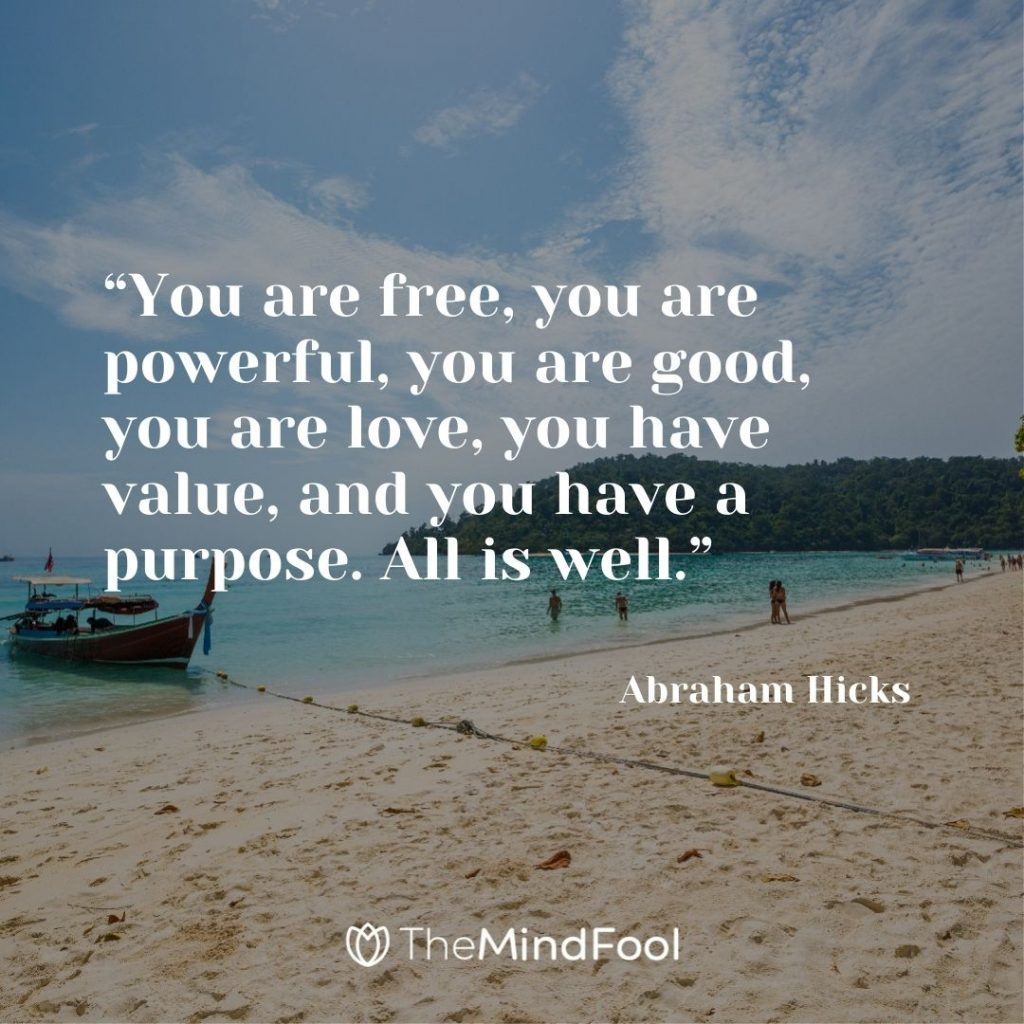 """""""You are free, you are powerful, you are good, you are love, you have value, and you have a purpose. All is well."""" – Abraham Hicks"""