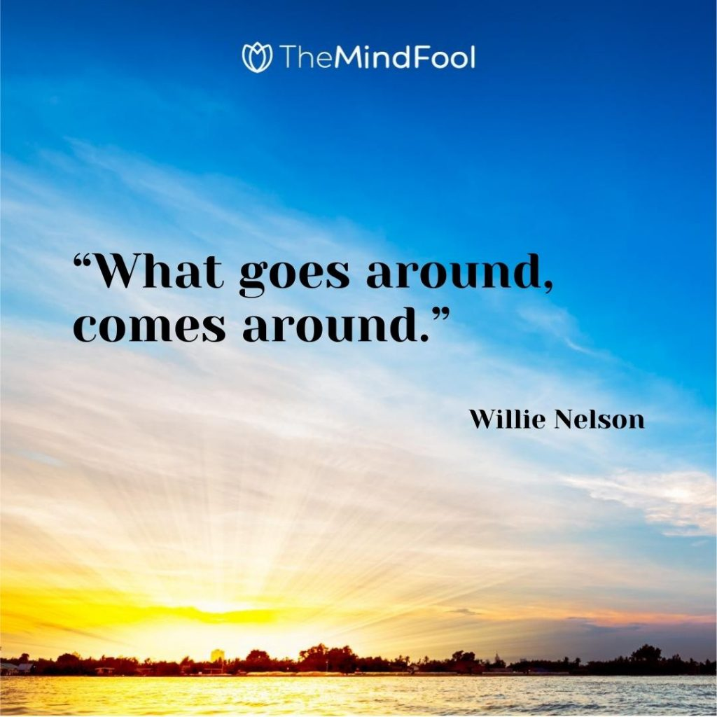 """What goes around, comes around."" – Willie Nelson"