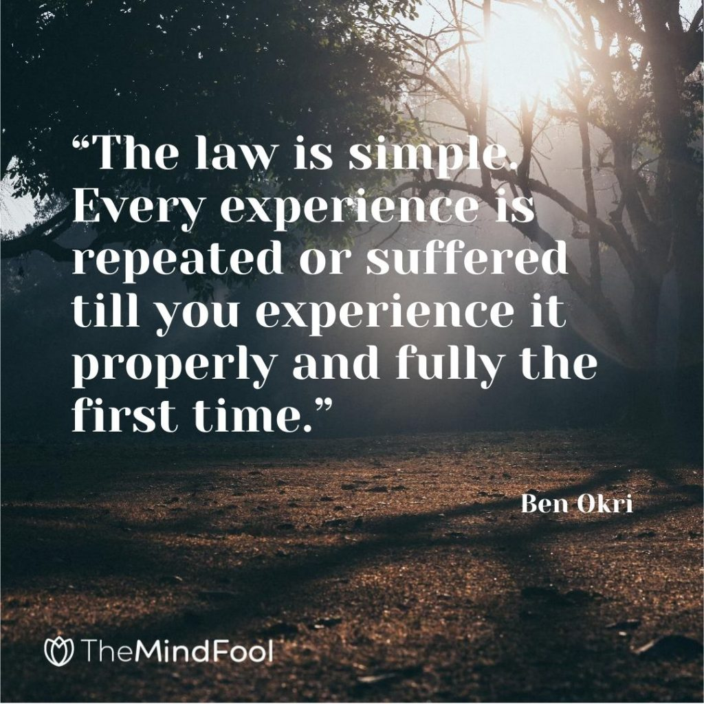 """The law is simple. Every experience is repeated or suffered till you experience it properly and fully the first time."" – Ben Okri"