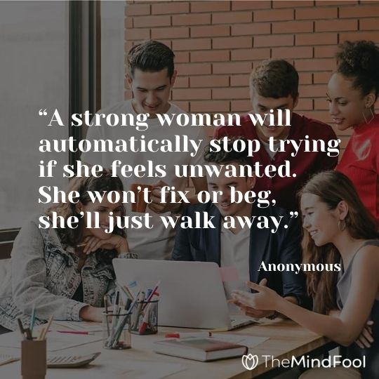 """""""A strong woman will automatically stop trying if she feels unwanted. She won't fix or beg, she'll just walk away."""" – Anonymous"""