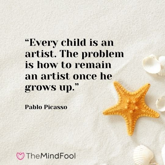 """Every child is an artist. The problem is how to remain an artist once he grows up."" – Pablo Picasso"