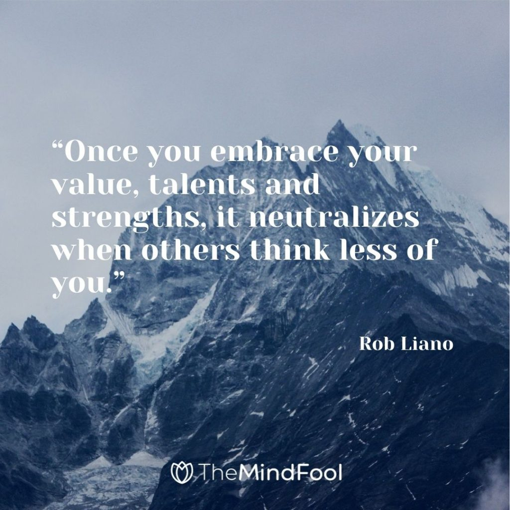 """""""Once you embrace your value, talents and strengths, it neutralizes when others think less of you."""" – Rob Liano"""
