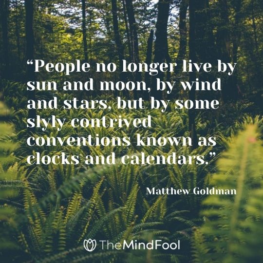 """People no longer live by sun and moon, by wind and stars, but by some slyly contrived conventions known as clocks and calendars."" ― Matthew Goldman"
