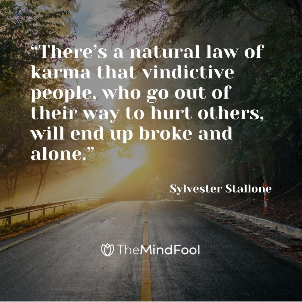 """There's a natural law of karma that vindictive people, who go out of their way to hurt others, will end up broke and alone."" – Sylvester Stallone"