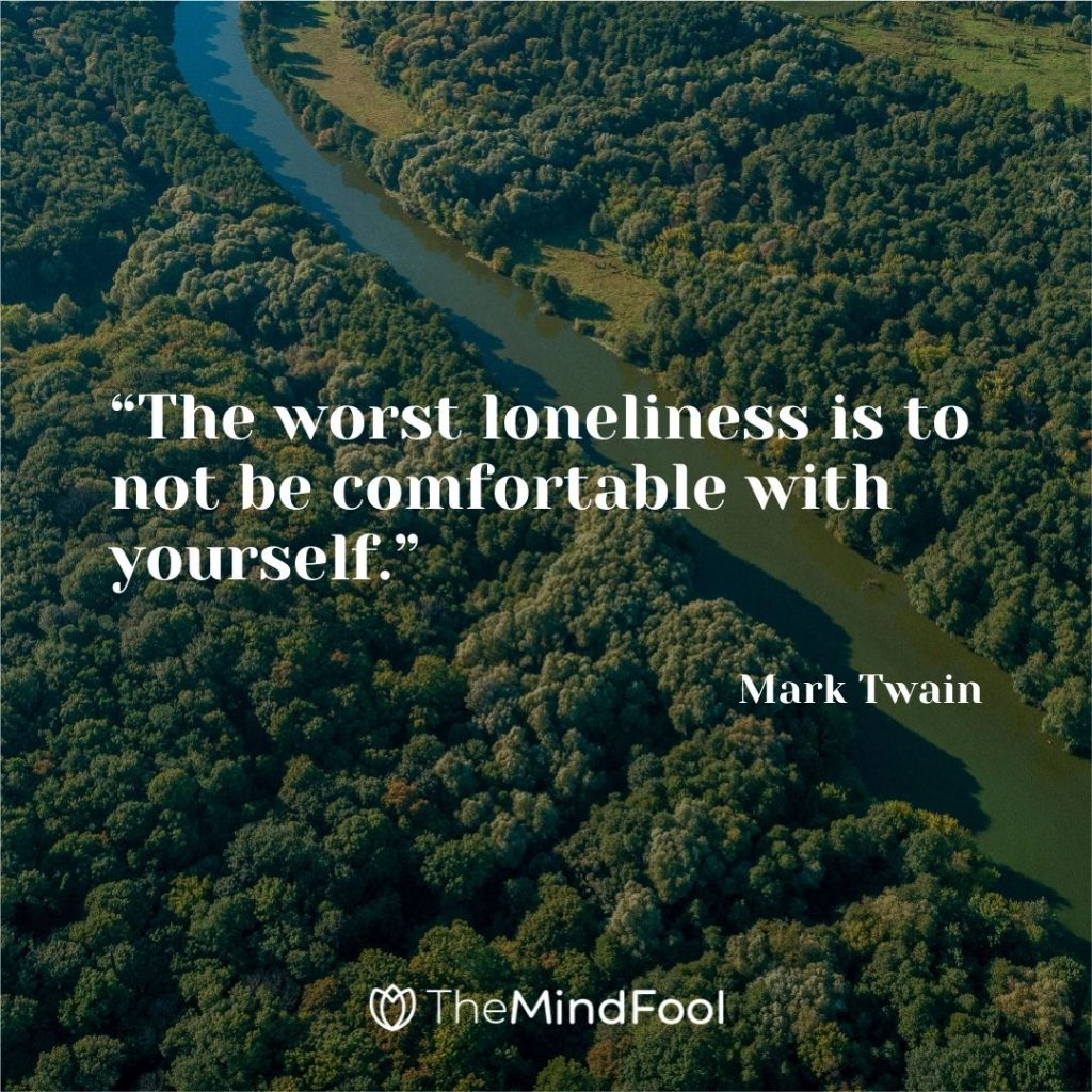 """""""The worst loneliness is to not be comfortable with yourself."""" – Mark Twain"""