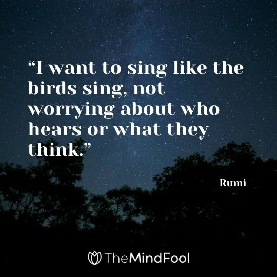 """I want to sing like the birds sing, not worrying about who hears or what they think."" - Rumi"