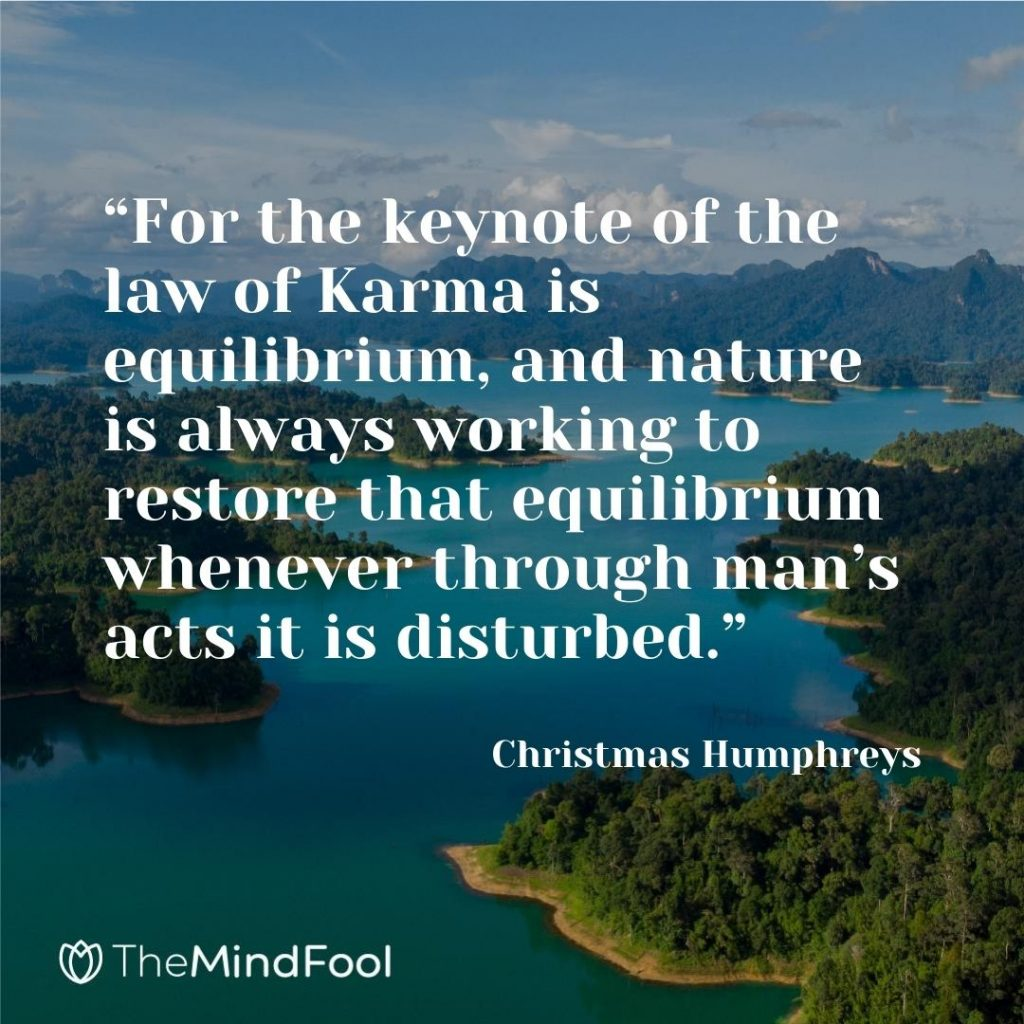 """For the keynote of the law of Karma is equilibrium, and nature is always working to restore that equilibrium whenever through man's acts it is disturbed."" – Christmas Humphreys"