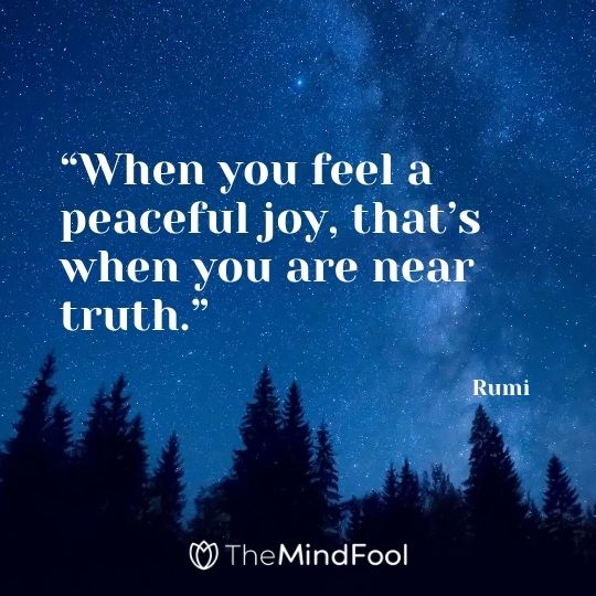 """When you feel a peaceful joy, that's when you are near truth."" - Rumi"