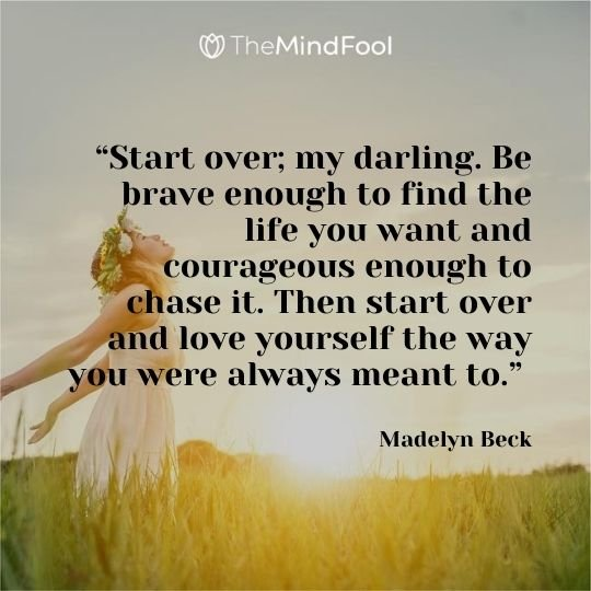 """""""Start over; my darling. Be brave enough to find the life you want and courageous enough to chase it. Then start over and love yourself the way you were always meant to."""" – Madelyn Beck"""