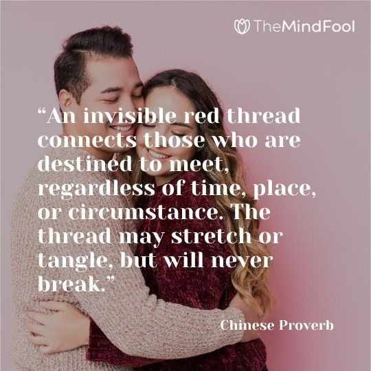"""An invisible red thread connects those who are destined to meet, regardless of time, place, or circumstance. The thread may stretch or tangle, but will never break."" – Chinese Proverb"