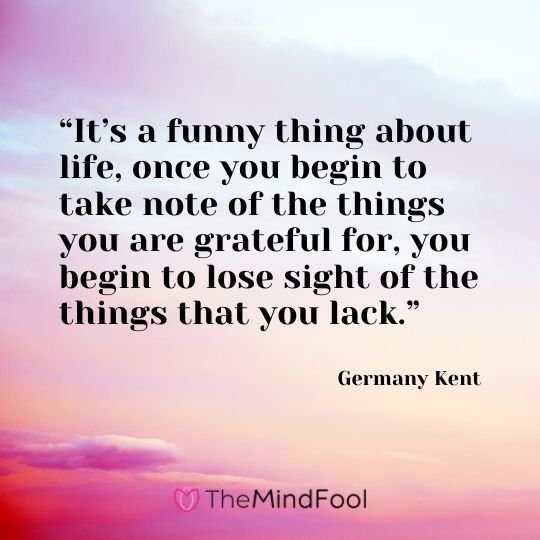 """It's a funny thing about life, once you begin to take note of the things you are grateful for, you begin to lose sight of the things that you lack."" ― Germany Kent"