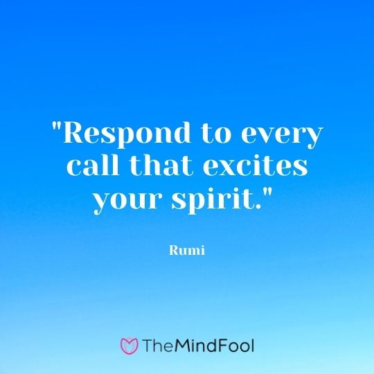"""Respond to every call that excites your spirit."" — Rumi"